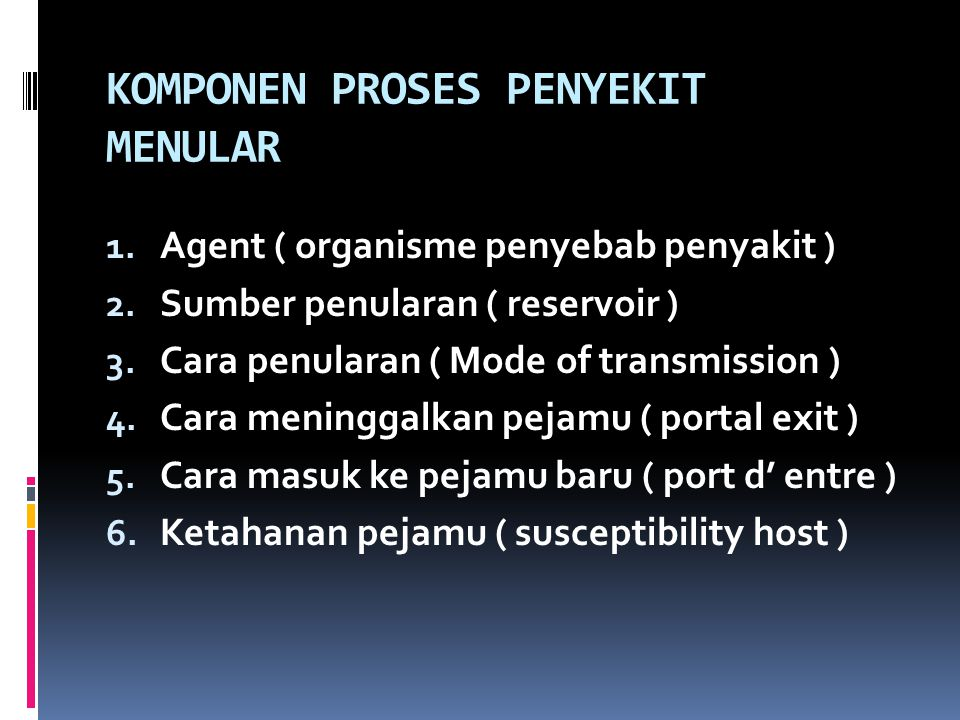 KOMPONEN PROSES PENYEKIT MENULAR 1. Agent ( organisme penyebab penyakit ) 2. Sumber penularan ( reservoir ) 3. Cara penularan ( Mode of transmission )