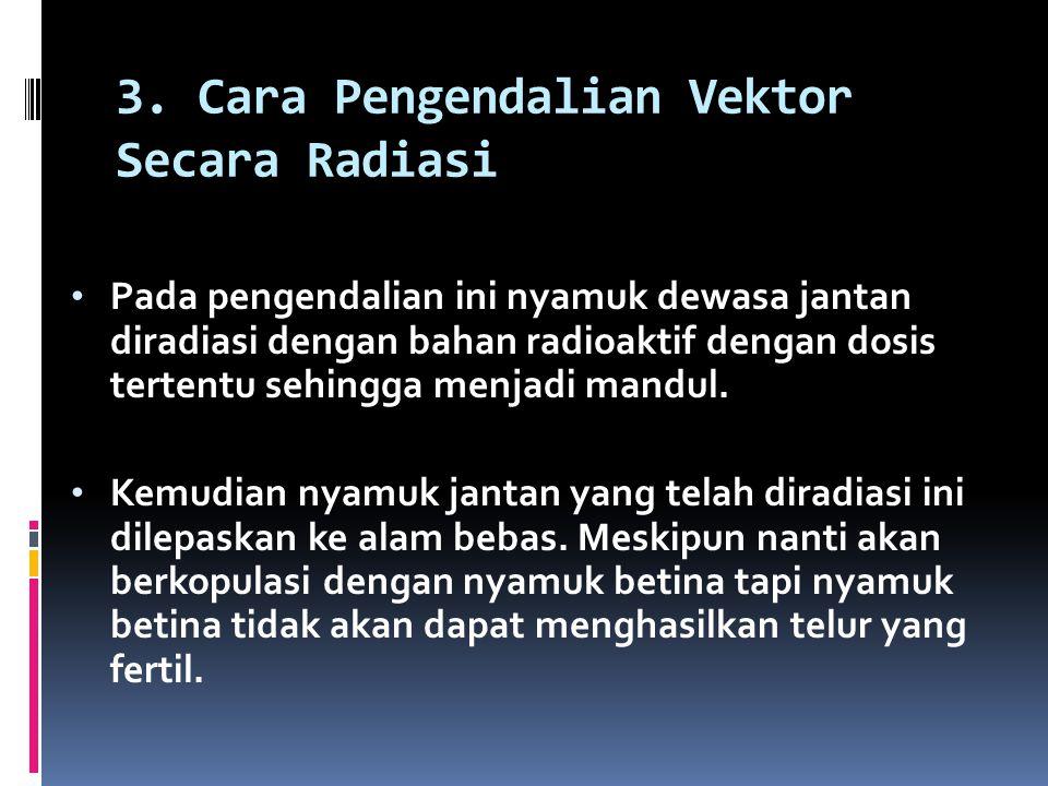 3. Cara Pengendalian Vektor Secara Radiasi Pada pengendalian ini nyamuk dewasa jantan diradiasi dengan bahan radioaktif dengan dosis tertentu sehingga