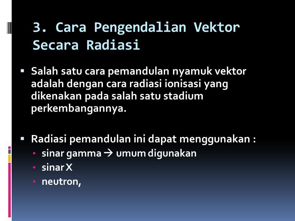 3. Cara Pengendalian Vektor Secara Radiasi  Salah satu cara pemandulan nyamuk vektor adalah dengan cara radiasi ionisasi yang dikenakan pada salah sa
