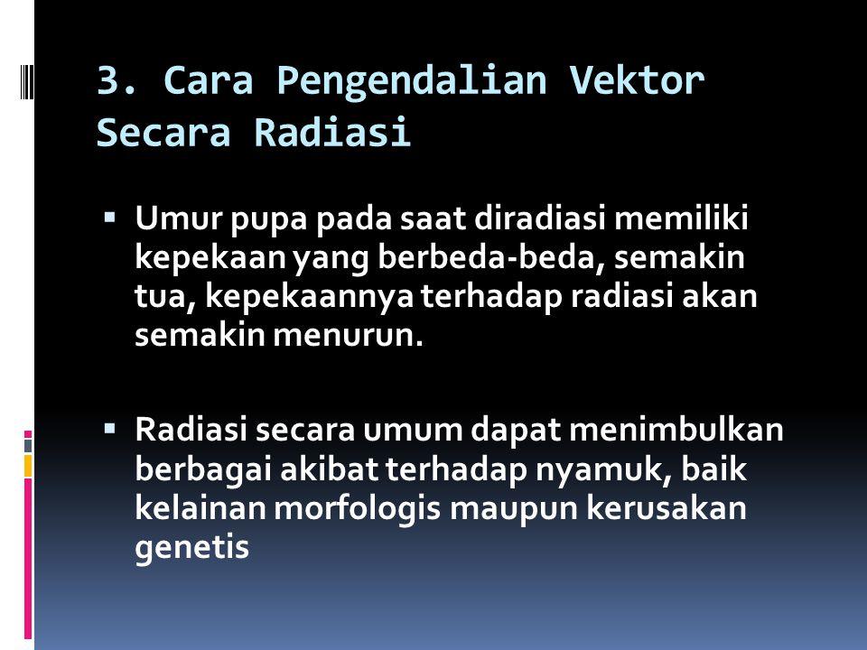 3. Cara Pengendalian Vektor Secara Radiasi  Umur pupa pada saat diradiasi memiliki kepekaan yang berbeda-beda, semakin tua, kepekaannya terhadap radi