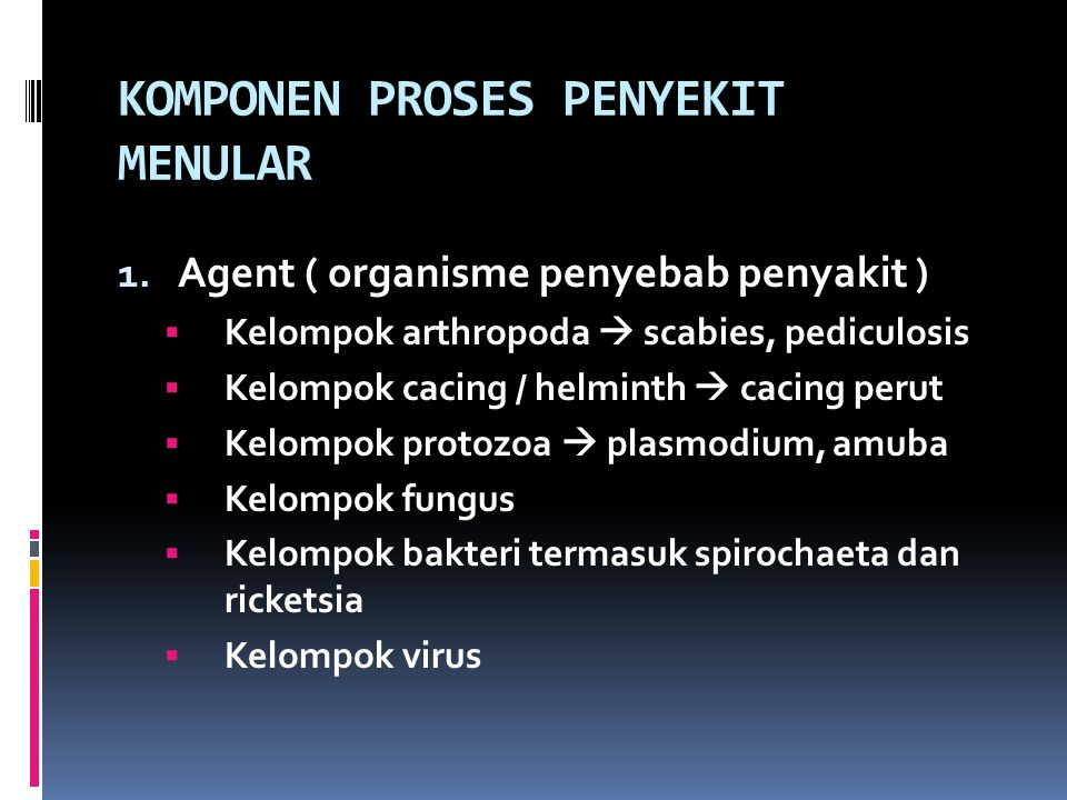 KOMPONEN PROSES PENYEKIT MENULAR 1. Agent ( organisme penyebab penyakit )  Kelompok arthropoda  scabies, pediculosis  Kelompok cacing / helminth 
