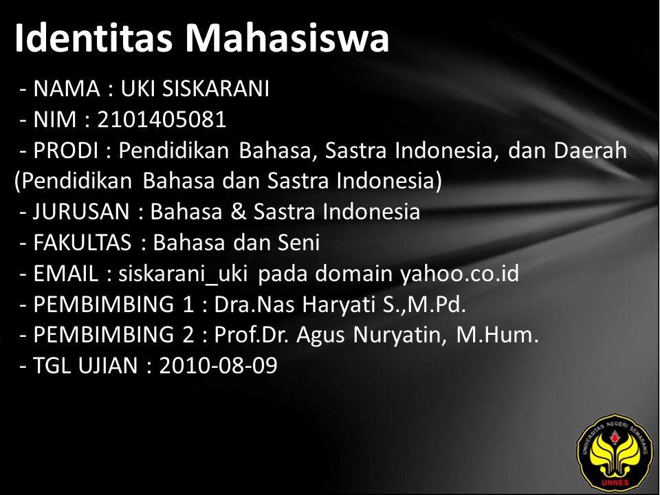 Identitas Mahasiswa - NAMA : UKI SISKARANI - NIM : 2101405081 - PRODI : Pendidikan Bahasa, Sastra Indonesia, dan Daerah (Pendidikan Bahasa dan Sastra Indonesia) - JURUSAN : Bahasa & Sastra Indonesia - FAKULTAS : Bahasa dan Seni - EMAIL : siskarani_uki pada domain yahoo.co.id - PEMBIMBING 1 : Dra.Nas Haryati S.,M.Pd.