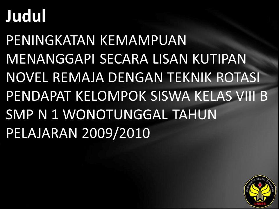 Judul PENINGKATAN KEMAMPUAN MENANGGAPI SECARA LISAN KUTIPAN NOVEL REMAJA DENGAN TEKNIK ROTASI PENDAPAT KELOMPOK SISWA KELAS VIII B SMP N 1 WONOTUNGGAL TAHUN PELAJARAN 2009/2010