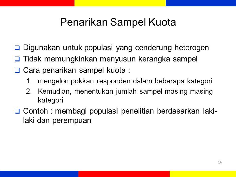 Penarikan Sampel Kuota  Digunakan untuk populasi yang cenderung heterogen  Tidak memungkinkan menyusun kerangka sampel  Cara penarikan sampel kuota : 1.mengelompokkan responden dalam beberapa kategori 2.Kemudian, menentukan jumlah sampel masing-masing kategori  Contoh : membagi populasi penelitian berdasarkan laki- laki dan perempuan 16