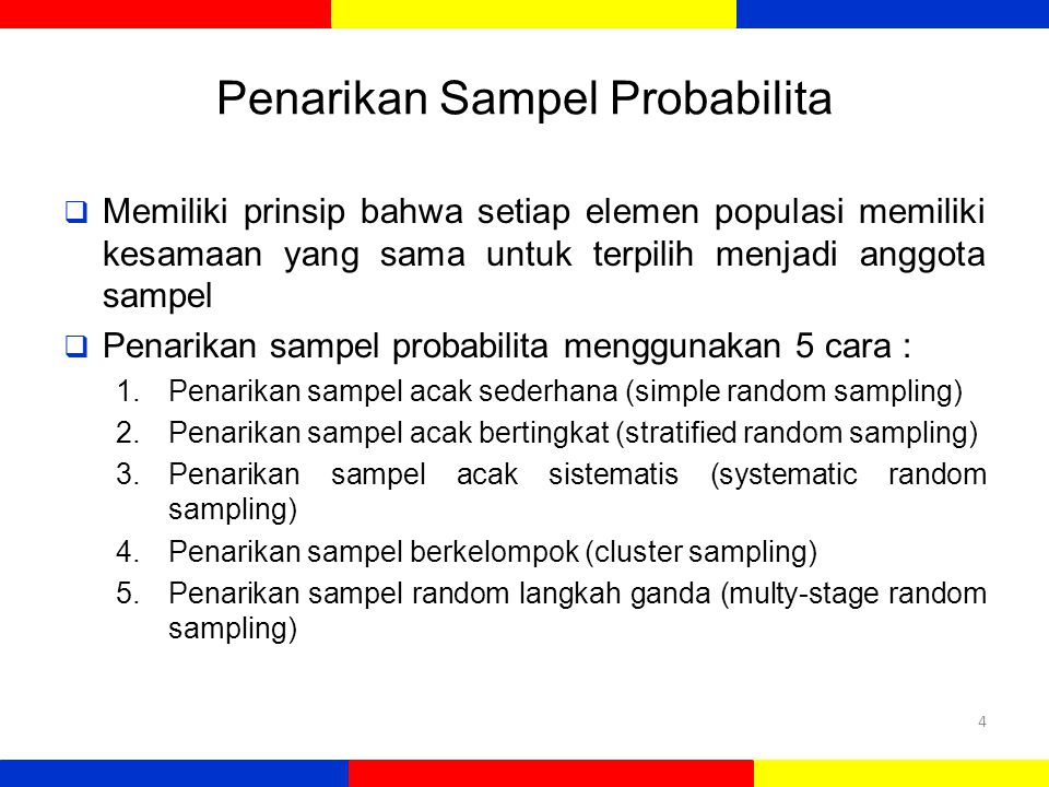 Penarikan Sampel Probabilita  Memiliki prinsip bahwa setiap elemen populasi memiliki kesamaan yang sama untuk terpilih menjadi anggota sampel  Penarikan sampel probabilita menggunakan 5 cara : 1.Penarikan sampel acak sederhana (simple random sampling) 2.Penarikan sampel acak bertingkat (stratified random sampling) 3.Penarikan sampel acak sistematis (systematic random sampling) 4.Penarikan sampel berkelompok (cluster sampling) 5.Penarikan sampel random langkah ganda (multy-stage random sampling) 4