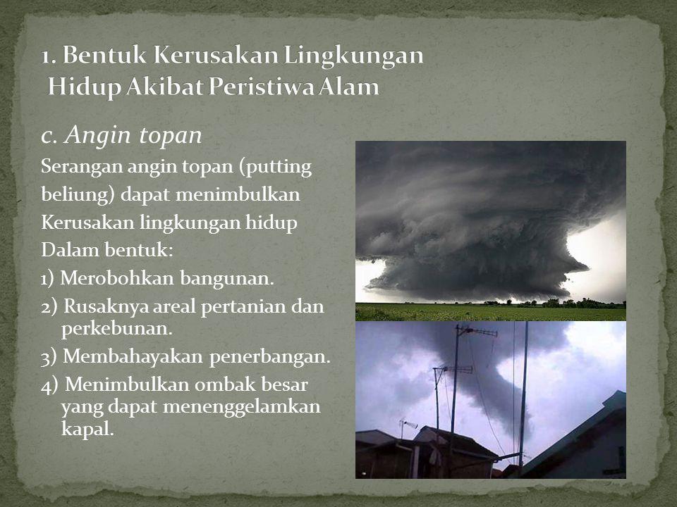 c. Angin topan Serangan angin topan (putting beliung) dapat menimbulkan Kerusakan lingkungan hidup Dalam bentuk: 1) Merobohkan bangunan. 2) Rusaknya a