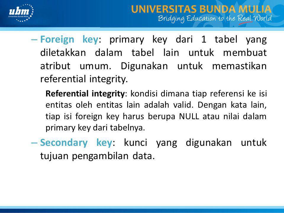 – Foreign key: primary key dari 1 tabel yang diletakkan dalam tabel lain untuk membuat atribut umum.
