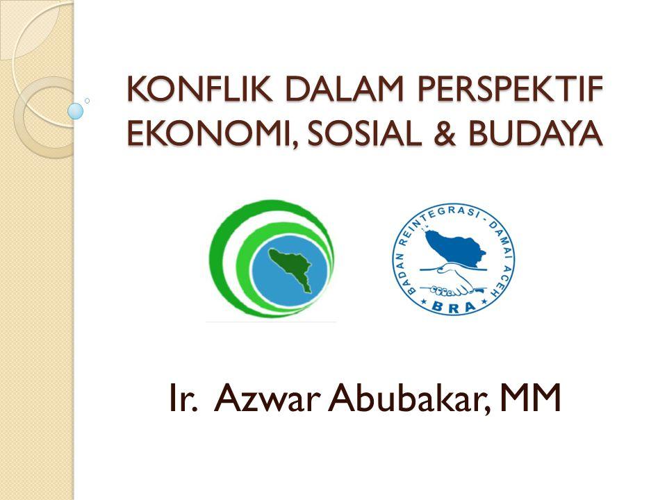 KONFLIK DALAM PERSPEKTIF EKONOMI, SOSIAL & BUDAYA Ir. Azwar Abubakar, MM
