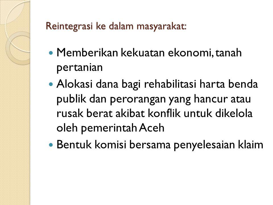 Reintegrasi ke dalam masyarakat: Memberikan kekuatan ekonomi, tanah pertanian Alokasi dana bagi rehabilitasi harta benda publik dan perorangan yang hancur atau rusak berat akibat konflik untuk dikelola oleh pemerintah Aceh Bentuk komisi bersama penyelesaian klaim