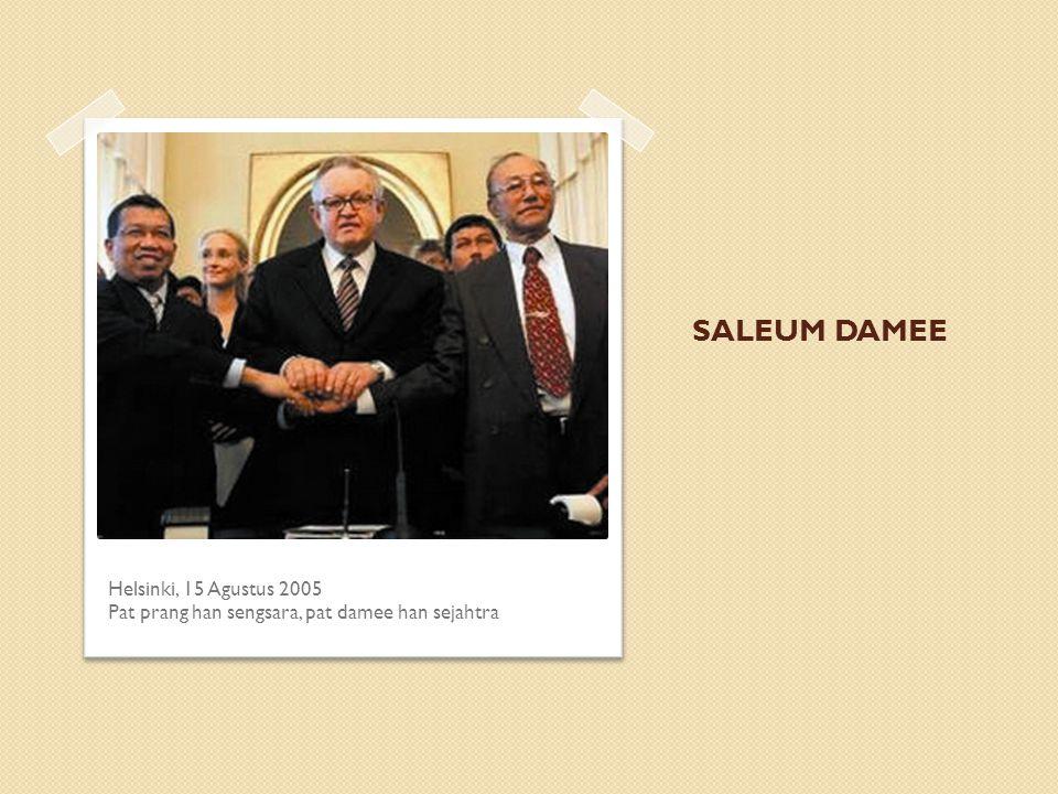 SALEUM DAMEE Helsinki, 15 Agustus 2005 Pat prang han sengsara, pat damee han sejahtra