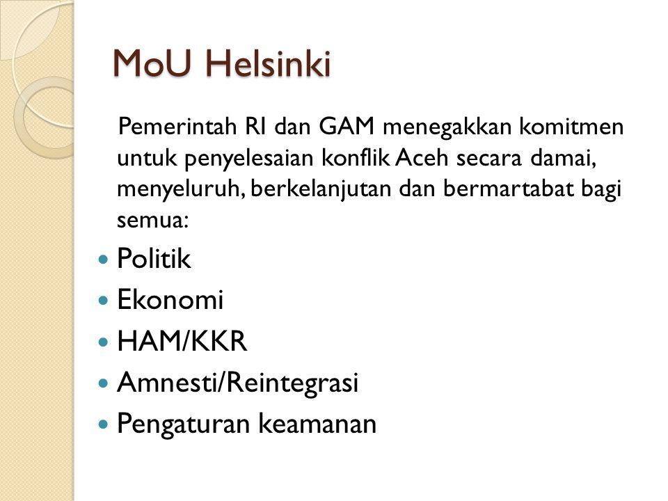 MoU Helsinki Pemerintah RI dan GAM menegakkan komitmen untuk penyelesaian konflik Aceh secara damai, menyeluruh, berkelanjutan dan bermartabat bagi semua: Politik Ekonomi HAM/KKR Amnesti/Reintegrasi Pengaturan keamanan