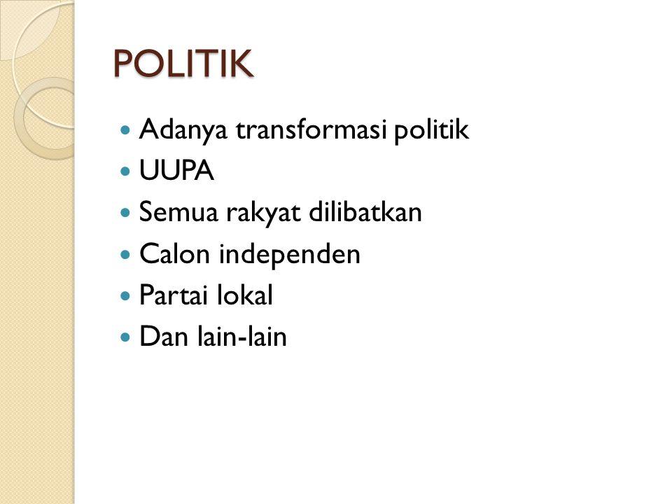 POLITIK Adanya transformasi politik UUPA Semua rakyat dilibatkan Calon independen Partai lokal Dan lain-lain