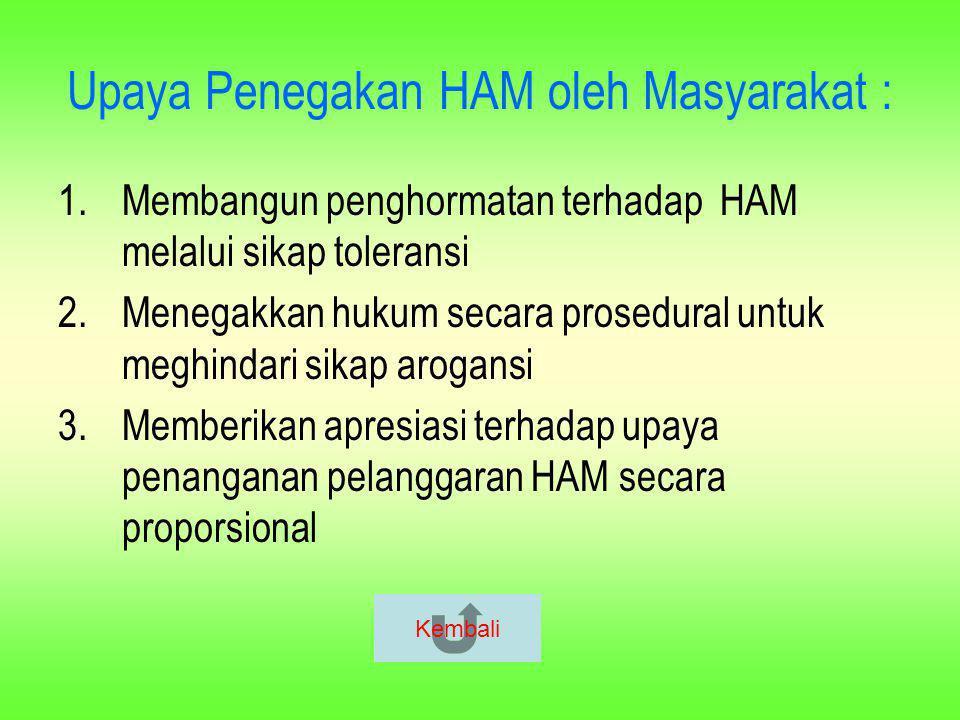 Upaya Penegakan HAM oleh Masyarakat : 1.Membangun penghormatan terhadap HAM melalui sikap toleransi 2.Menegakkan hukum secara prosedural untuk meghind