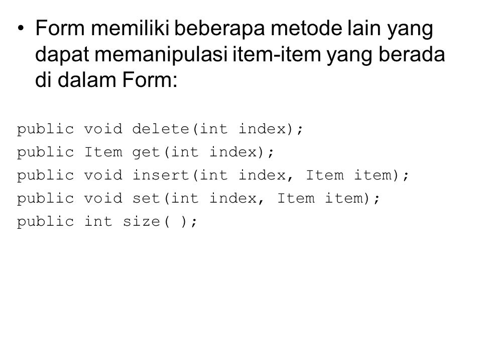 Form memiliki beberapa metode lain yang dapat memanipulasi item-item yang berada di dalam Form: public void delete(int index); public Item get(int index); public void insert(int index, Item item); public void set(int index, Item item); public int size( );
