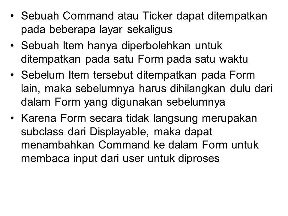 Sebuah Command atau Ticker dapat ditempatkan pada beberapa layar sekaligus Sebuah Item hanya diperbolehkan untuk ditempatkan pada satu Form pada satu waktu Sebelum Item tersebut ditempatkan pada Form lain, maka sebelumnya harus dihilangkan dulu dari dalam Form yang digunakan sebelumnya Karena Form secara tidak langsung merupakan subclass dari Displayable, maka dapat menambahkan Command ke dalam Form untuk membaca input dari user untuk diproses