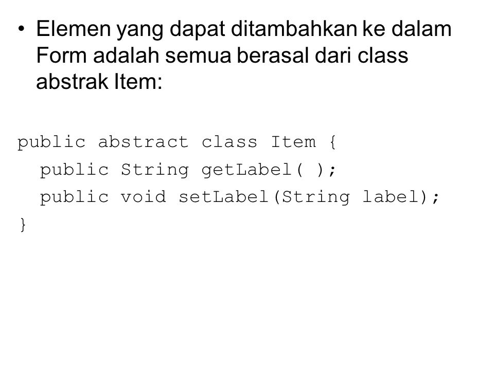 Elemen yang dapat ditambahkan ke dalam Form adalah semua berasal dari class abstrak Item: public abstract class Item { public String getLabel( ); public void setLabel(String label); }