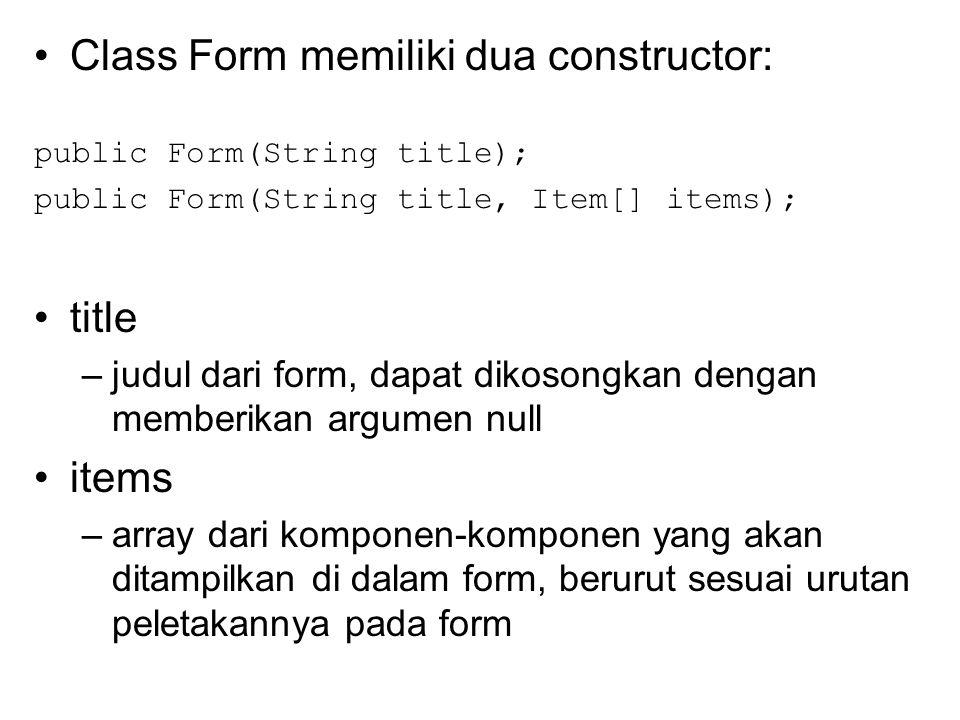 Class Form memiliki dua constructor: public Form(String title); public Form(String title, Item[] items); title –judul dari form, dapat dikosongkan dengan memberikan argumen null items –array dari komponen-komponen yang akan ditampilkan di dalam form, berurut sesuai urutan peletakannya pada form
