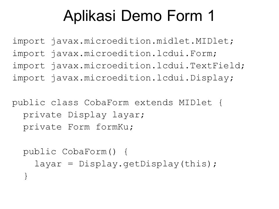 Aplikasi Demo Form 1 import javax.microedition.midlet.MIDlet; import javax.microedition.lcdui.Form; import javax.microedition.lcdui.TextField; import javax.microedition.lcdui.Display; public class CobaForm extends MIDlet { private Display layar; private Form formKu; public CobaForm() { layar = Display.getDisplay(this); }
