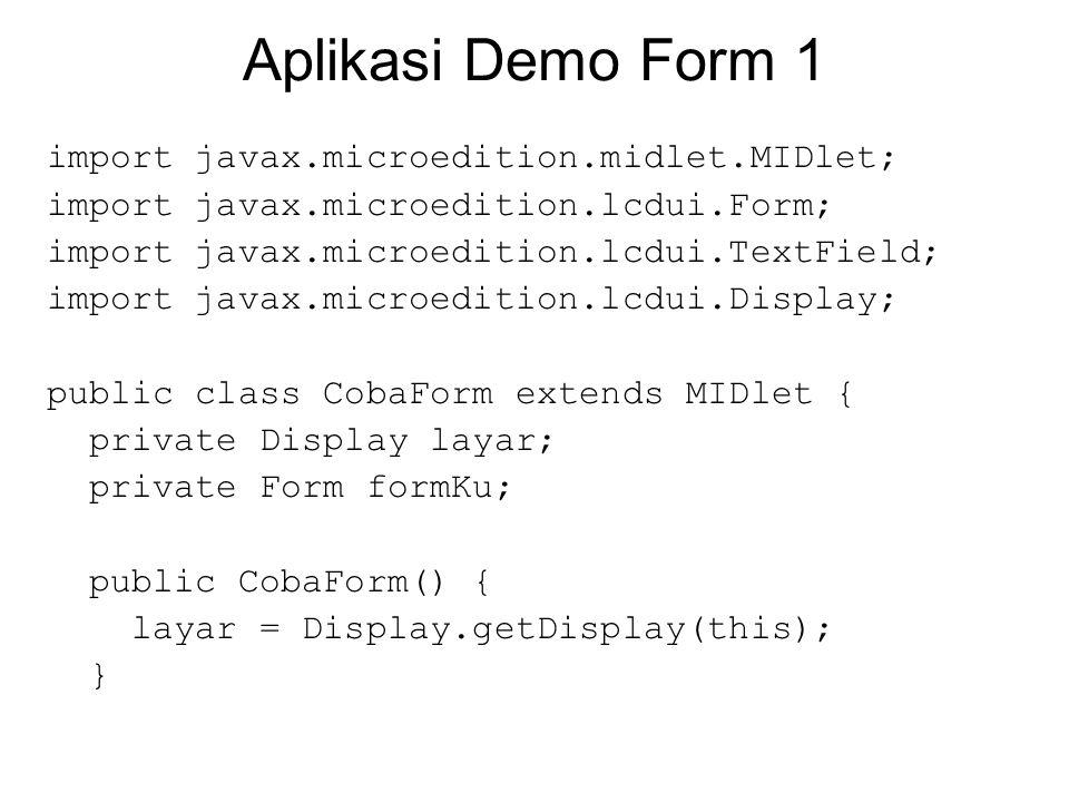 public void startApp() { formKu = new Form( Ini judul form ); layar.setCurrent(formKu); formKu.append( Halo ); formKu.append( Dunia ); formKu.append( \nMari kita\nmemulai baris\nyang baru\n ); formKu.append( Tulisan ini mungkin tidak akan cukup dalam satu baris ); formKu.append(new TextField( Nama : , John Smith , 32, TextField.ANY)); formKu.append( Alamat : ); formKu.append(new TextField(null, null, 32, TextField.ANY)); }