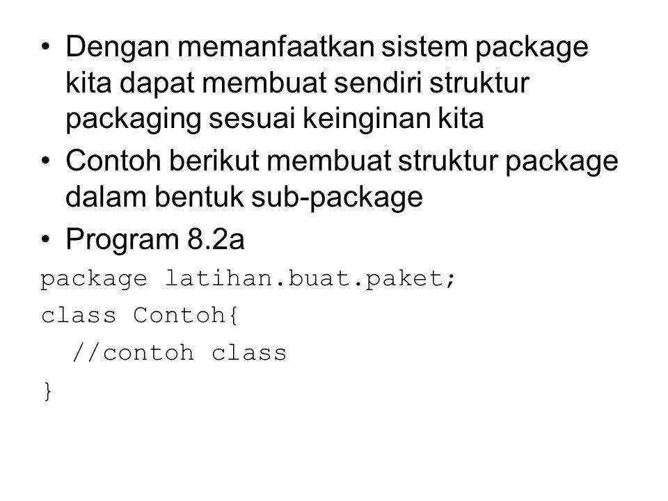 Dengan memanfaatkan sistem package kita dapat membuat sendiri struktur packaging sesuai keinginan kita Contoh berikut membuat struktur package dalam bentuk sub-package Program 8.2a package latihan.buat.paket; class Contoh{ //contoh class }