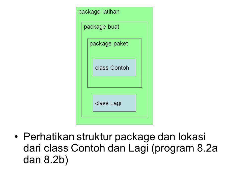 package latihan package buat package paket class Contoh class Lagi Perhatikan struktur package dan lokasi dari class Contoh dan Lagi (program 8.2a dan 8.2b)