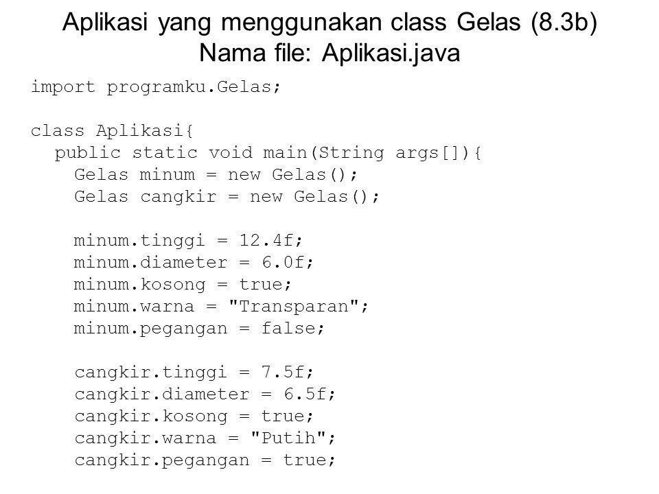 Aplikasi yang menggunakan class Gelas (8.3b) Nama file: Aplikasi.java import programku.Gelas; class Aplikasi{ public static void main(String args[]){ Gelas minum = new Gelas(); Gelas cangkir = new Gelas(); minum.tinggi = 12.4f; minum.diameter = 6.0f; minum.kosong = true; minum.warna = Transparan ; minum.pegangan = false; cangkir.tinggi = 7.5f; cangkir.diameter = 6.5f; cangkir.kosong = true; cangkir.warna = Putih ; cangkir.pegangan = true;