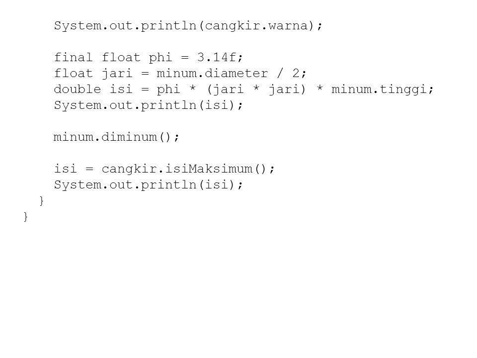 System.out.println(cangkir.warna); final float phi = 3.14f; float jari = minum.diameter / 2; double isi = phi * (jari * jari) * minum.tinggi; System.out.println(isi); minum.diminum(); isi = cangkir.isiMaksimum(); System.out.println(isi); }