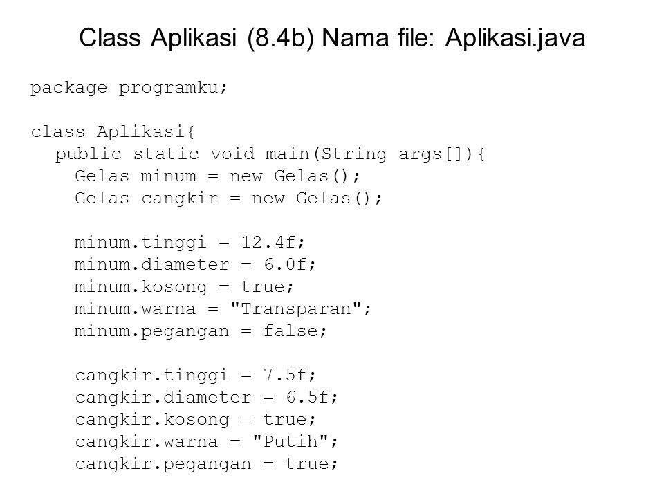 Class Aplikasi (8.4b) Nama file: Aplikasi.java package programku; class Aplikasi{ public static void main(String args[]){ Gelas minum = new Gelas(); Gelas cangkir = new Gelas(); minum.tinggi = 12.4f; minum.diameter = 6.0f; minum.kosong = true; minum.warna = Transparan ; minum.pegangan = false; cangkir.tinggi = 7.5f; cangkir.diameter = 6.5f; cangkir.kosong = true; cangkir.warna = Putih ; cangkir.pegangan = true;