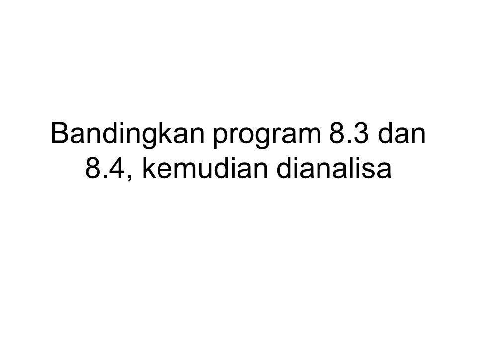 Bandingkan program 8.3 dan 8.4, kemudian dianalisa
