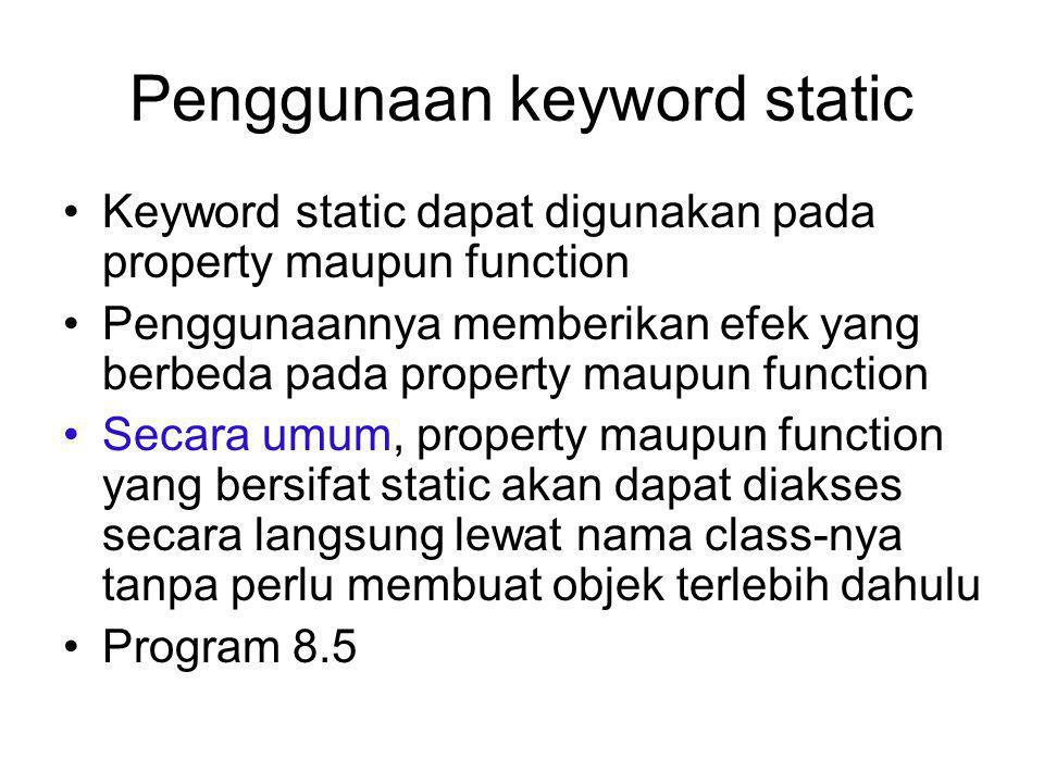 Penggunaan keyword static Keyword static dapat digunakan pada property maupun function Penggunaannya memberikan efek yang berbeda pada property maupun function Secara umum, property maupun function yang bersifat static akan dapat diakses secara langsung lewat nama class-nya tanpa perlu membuat objek terlebih dahulu Program 8.5