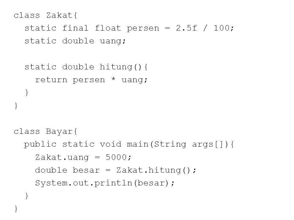 class Zakat{ static final float persen = 2.5f / 100; static double uang; static double hitung(){ return persen * uang; } class Bayar{ public static void main(String args[]){ Zakat.uang = 5000; double besar = Zakat.hitung(); System.out.println(besar); }