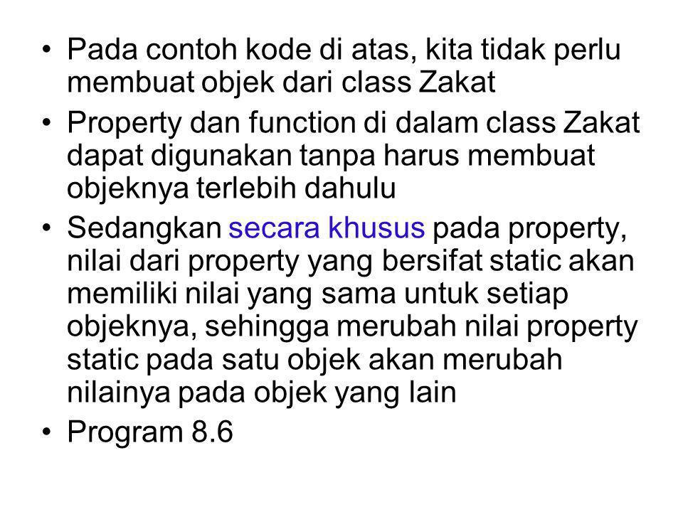 Pada contoh kode di atas, kita tidak perlu membuat objek dari class Zakat Property dan function di dalam class Zakat dapat digunakan tanpa harus membuat objeknya terlebih dahulu Sedangkan secara khusus pada property, nilai dari property yang bersifat static akan memiliki nilai yang sama untuk setiap objeknya, sehingga merubah nilai property static pada satu objek akan merubah nilainya pada objek yang lain Program 8.6