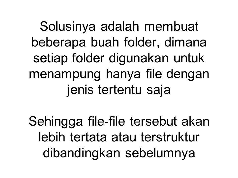 Solusinya adalah membuat beberapa buah folder, dimana setiap folder digunakan untuk menampung hanya file dengan jenis tertentu saja Sehingga file-file tersebut akan lebih tertata atau terstruktur dibandingkan sebelumnya