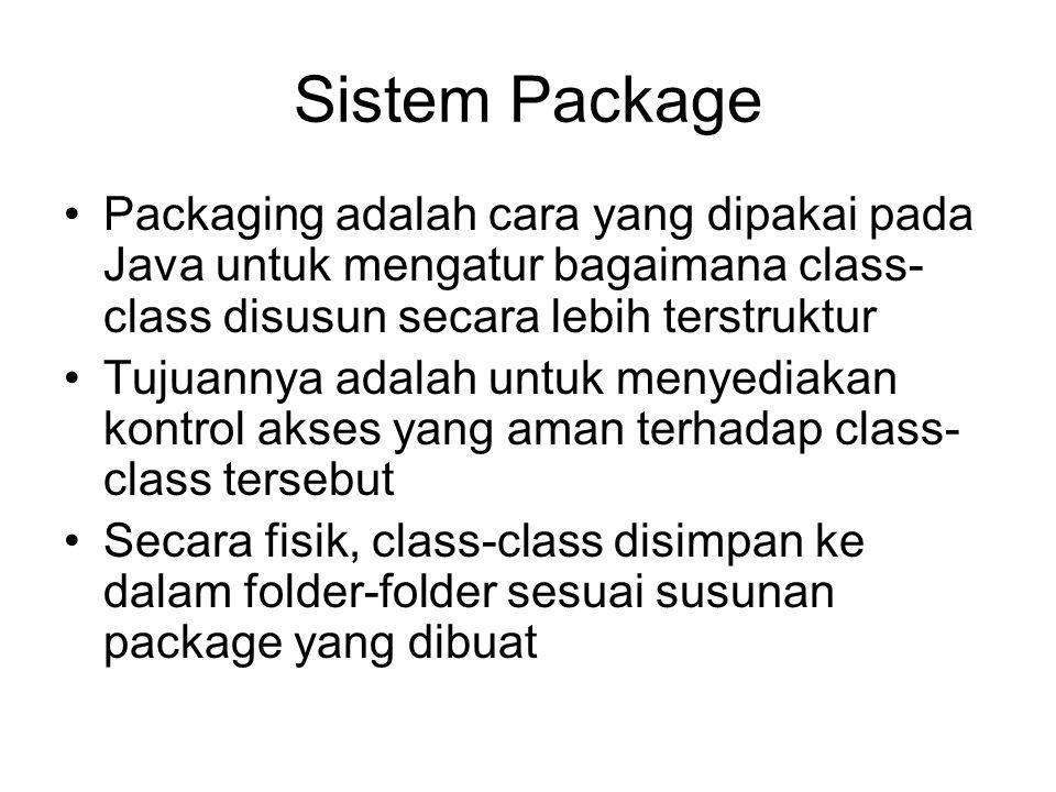 Sistem Package Packaging adalah cara yang dipakai pada Java untuk mengatur bagaimana class- class disusun secara lebih terstruktur Tujuannya adalah untuk menyediakan kontrol akses yang aman terhadap class- class tersebut Secara fisik, class-class disimpan ke dalam folder-folder sesuai susunan package yang dibuat