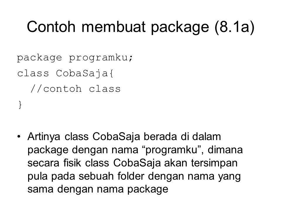 Contoh membuat package (8.1a) package programku; class CobaSaja{ //contoh class } Artinya class CobaSaja berada di dalam package dengan nama programku , dimana secara fisik class CobaSaja akan tersimpan pula pada sebuah folder dengan nama yang sama dengan nama package