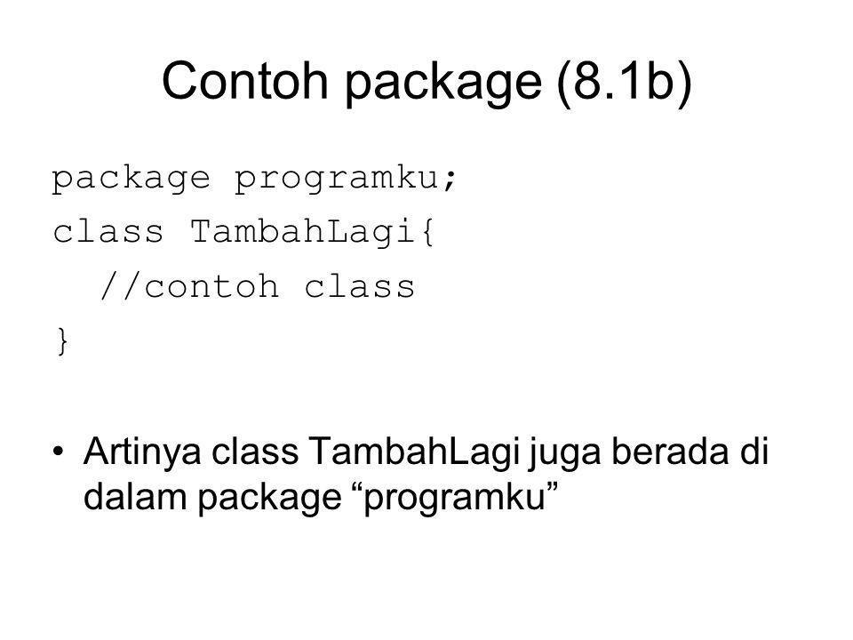 Contoh package (8.1b) package programku; class TambahLagi{ //contoh class } Artinya class TambahLagi juga berada di dalam package programku