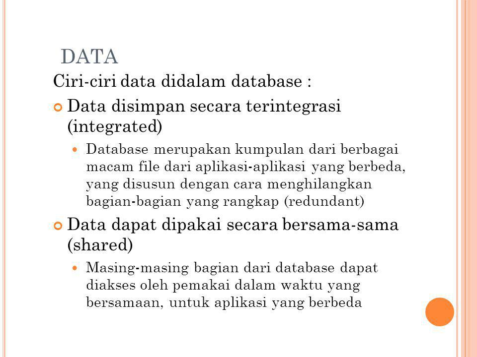 DATA Ciri-ciri data didalam database : Data disimpan secara terintegrasi (integrated) Database merupakan kumpulan dari berbagai macam file dari aplikasi-aplikasi yang berbeda, yang disusun dengan cara menghilangkan bagian-bagian yang rangkap (redundant) Data dapat dipakai secara bersama-sama (shared) Masing-masing bagian dari database dapat diakses oleh pemakai dalam waktu yang bersamaan, untuk aplikasi yang berbeda