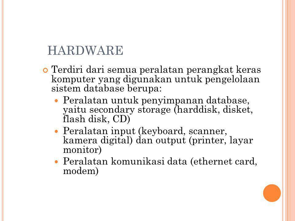 HARDWARE Terdiri dari semua peralatan perangkat keras komputer yang digunakan untuk pengelolaan sistem database berupa: Peralatan untuk penyimpanan database, yaitu secondary storage (harddisk, disket, flash disk, CD) Peralatan input (keyboard, scanner, kamera digital) dan output (printer, layar monitor) Peralatan komunikasi data (ethernet card, modem)