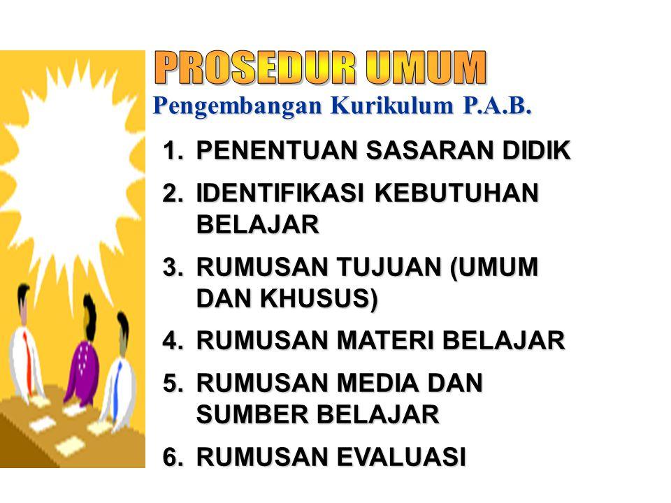 Pengembangan Kurikulum P.A.B. 1.PENENTUAN SASARAN DIDIK 2.IDENTIFIKASI KEBUTUHAN BELAJAR 3.RUMUSAN TUJUAN (UMUM DAN KHUSUS) 4.RUMUSAN MATERI BELAJAR 5
