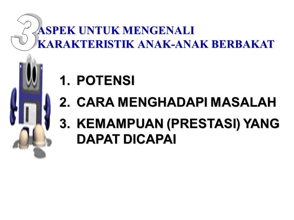 1.POTENSI 2.CARA MENGHADAPI MASALAH 3.KEMAMPUAN (PRESTASI) YANG DAPAT DICAPAI ASPEK UNTUK MENGENALI KARAKTERISTIK ANAK-ANAK BERBAKAT