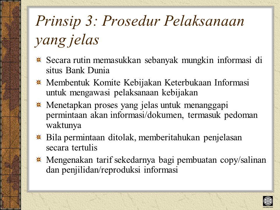 Prinsip 3: Prosedur Pelaksanaan yang jelas Secara rutin memasukkan sebanyak mungkin informasi di situs Bank Dunia Membentuk Komite Kebijakan Keterbukaan Informasi untuk mengawasi pelaksanaan kebijakan Menetapkan proses yang jelas untuk menanggapi permintaan akan informasi/dokumen, termasuk pedoman waktunya Bila permintaan ditolak, memberitahukan penjelasan secara tertulis Mengenakan tarif sekedarnya bagi pembuatan copy/salinan dan penjilidan/reproduksi informasi