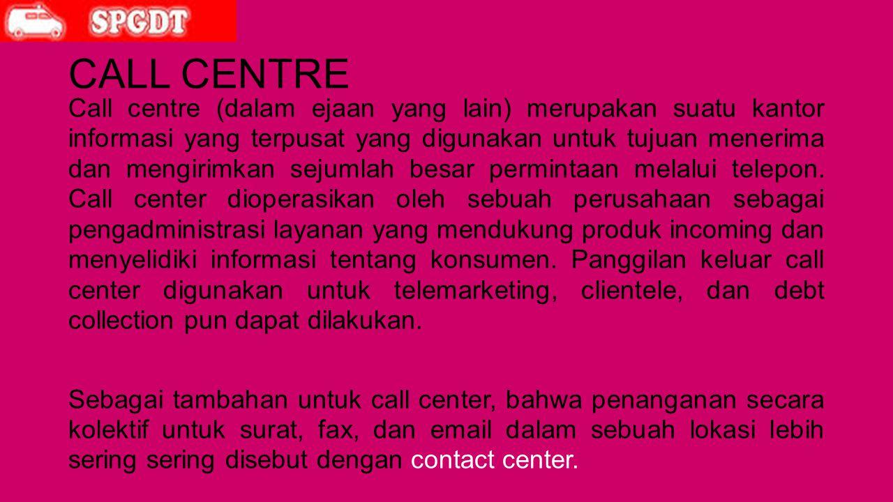 CALL CENTRE Call centre (dalam ejaan yang lain) merupakan suatu kantor informasi yang terpusat yang digunakan untuk tujuan menerima dan mengirimkan sejumlah besar permintaan melalui telepon.