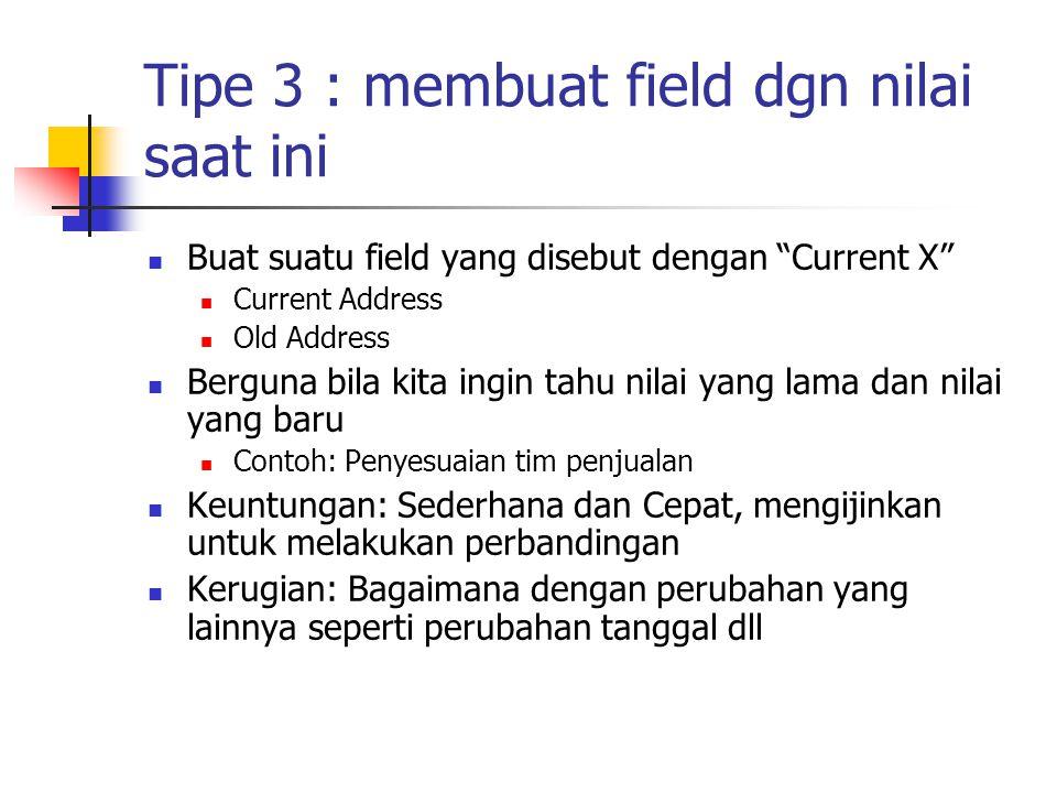 """Tipe 3 : membuat field dgn nilai saat ini Buat suatu field yang disebut dengan """"Current X"""" Current Address Old Address Berguna bila kita ingin tahu ni"""