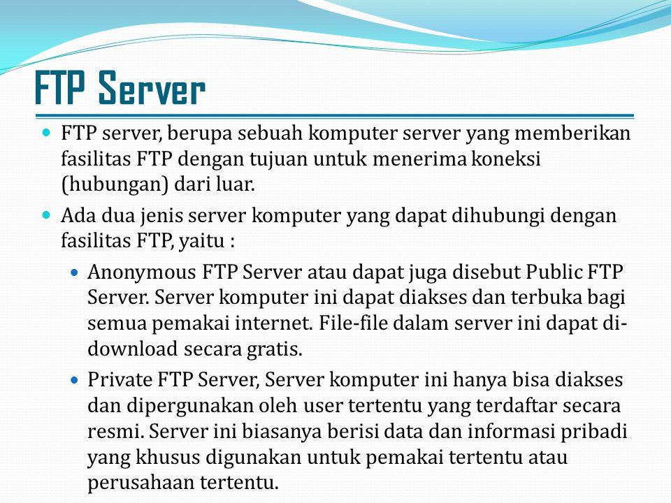 FTP Server FTP server, berupa sebuah komputer server yang memberikan fasilitas FTP dengan tujuan untuk menerima koneksi (hubungan) dari luar. Ada dua