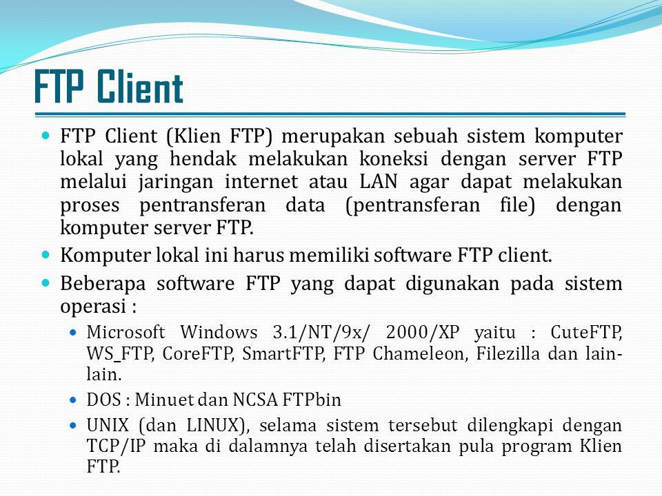 FTP Client FTP Client (Klien FTP) merupakan sebuah sistem komputer lokal yang hendak melakukan koneksi dengan server FTP melalui jaringan internet ata