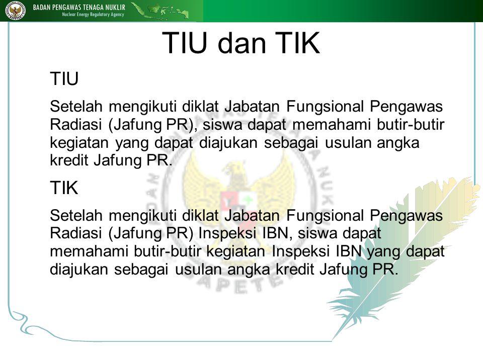TIU dan TIK TIU Setelah mengikuti diklat Jabatan Fungsional Pengawas Radiasi (Jafung PR), siswa dapat memahami butir-butir kegiatan yang dapat diajukan sebagai usulan angka kredit Jafung PR.