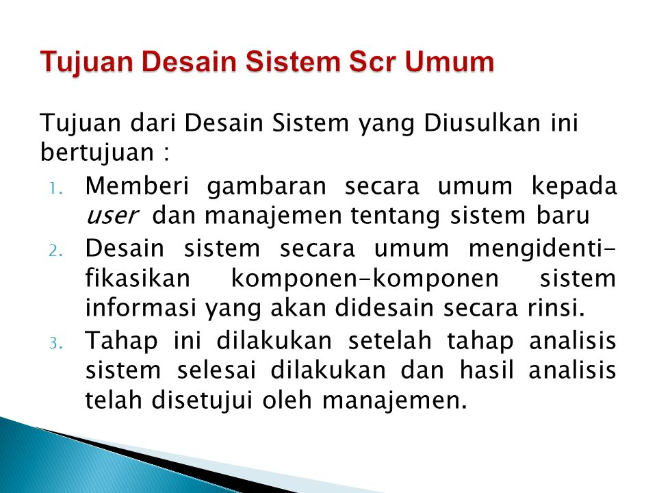 Tujuan dari Desain Sistem yang Diusulkan ini bertujuan : 1. Memberi gambaran secara umum kepada user dan manajemen tentang sistem baru 2. Desain siste