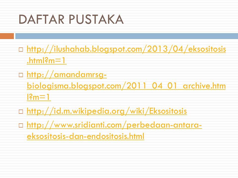 DAFTAR PUSTAKA  http://ilushahab.blogspot.com/2013/04/eksositosis.html?m=1 http://ilushahab.blogspot.com/2013/04/eksositosis.html?m=1  http://amandamrsg- biologisma.blogspot.com/2011_04_01_archive.htm l?m=1 http://amandamrsg- biologisma.blogspot.com/2011_04_01_archive.htm l?m=1  http://id.m.wikipedia.org/wiki/Eksositosis http://id.m.wikipedia.org/wiki/Eksositosis  http://www.sridianti.com/perbedaan-antara- eksositosis-dan-endositosis.html http://www.sridianti.com/perbedaan-antara- eksositosis-dan-endositosis.html
