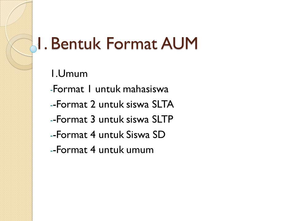 1. Bentuk Format AUM 1.Umum - Format 1 untuk mahasiswa - -Format 2 untuk siswa SLTA - -Format 3 untuk siswa SLTP - -Format 4 untuk Siswa SD - -Format