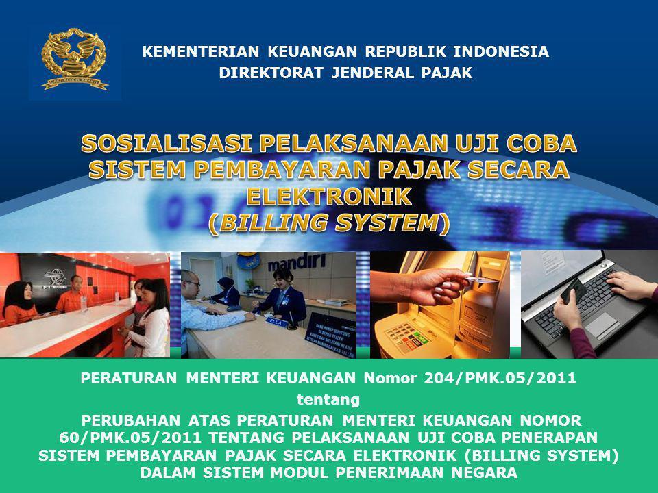 LOGO KEMENTERIAN KEUANGAN REPUBLIK INDONESIA DIREKTORAT JENDERAL PAJAK PERATURAN MENTERI KEUANGAN Nomor 204/PMK.05/2011 tentang PERUBAHAN ATAS PERATURAN MENTERI KEUANGAN NOMOR 60/PMK.05/2011 TENTANG PELAKSANAAN UJI COBA PENERAPAN SISTEM PEMBAYARAN PAJAK SECARA ELEKTRONIK (BILLING SYSTEM) DALAM SISTEM MODUL PENERIMAAN NEGARA